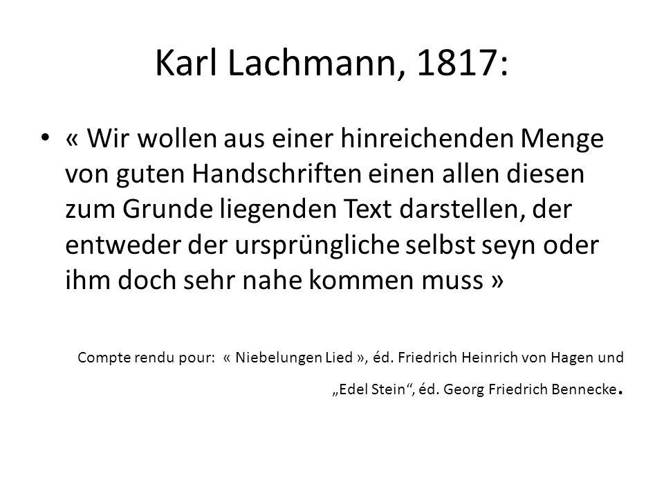 Karl Lachmann, 1817: « Wir wollen aus einer hinreichenden Menge von guten Handschriften einen allen diesen zum Grunde liegenden Text darstellen, der entweder der ursprüngliche selbst seyn oder ihm doch sehr nahe kommen muss » Compte rendu pour: « Niebelungen Lied », éd.