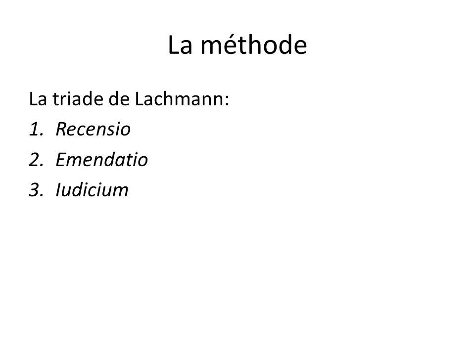 La méthode La triade de Lachmann: 1.Recensio 2.Emendatio 3.Iudicium