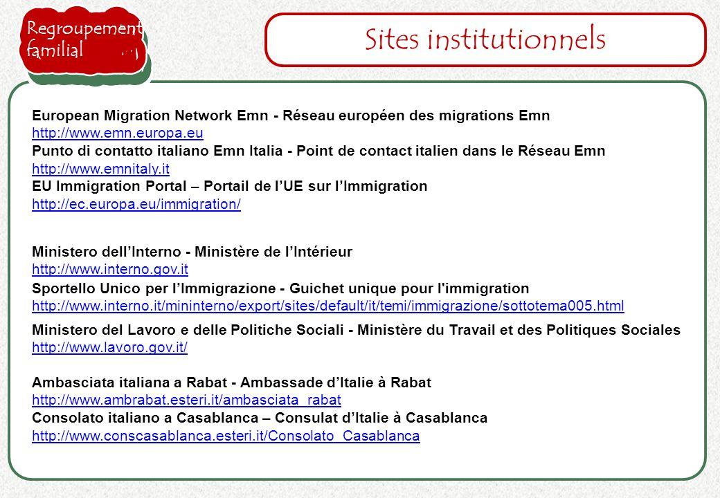 Sportello Unico per lImmigrazione - Guichet unique pour l immigration http://www.interno.it/mininterno/export/sites/default/it/temi/immigrazione/sottotema005.html http://www.interno.it/mininterno/export/sites/default/it/temi/immigrazione/sottotema005.html Sites institutionnels Ministero dellInterno - Ministère de lIntérieur http://www.interno.gov.it http://www.interno.gov.it Ambasciata italiana a Rabat - Ambassade dItalie à Rabat http://www.ambrabat.esteri.it/ambasciata_rabat Consolato italiano a Casablanca – Consulat dItalie à Casablanca http://www.conscasablanca.esteri.it/Consolato_Casablanca Ministero del Lavoro e delle Politiche Sociali - Ministère du Travail et des Politiques Sociales http://www.lavoro.gov.it/ http://www.lavoro.gov.it/ Regroupement familial European Migration Network Emn - Réseau européen des migrations Emn http://www.emn.europa.eu Punto di contatto italiano Emn Italia - Point de contact italien dans le Réseau Emn http://www.emnitaly.it EU Immigration Portal – Portail de lUE sur lImmigration http://ec.europa.eu/immigration/