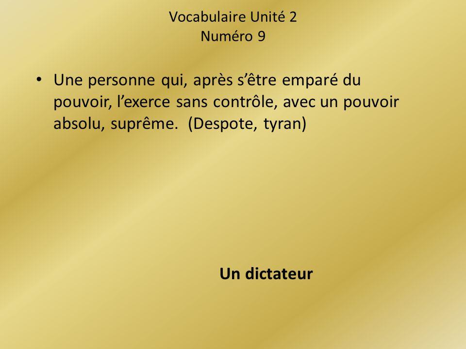 Vocabulaire Unité 2 Numéro 9 Une personne qui, après sêtre emparé du pouvoir, lexerce sans contrôle, avec un pouvoir absolu, suprême.