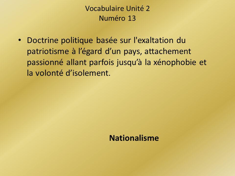 Vocabulaire Unité 2 Numéro 13 Doctrine politique basée sur l exaltation du patriotisme à légard dun pays, attachement passionné allant parfois jusquà la xénophobie et la volonté disolement.