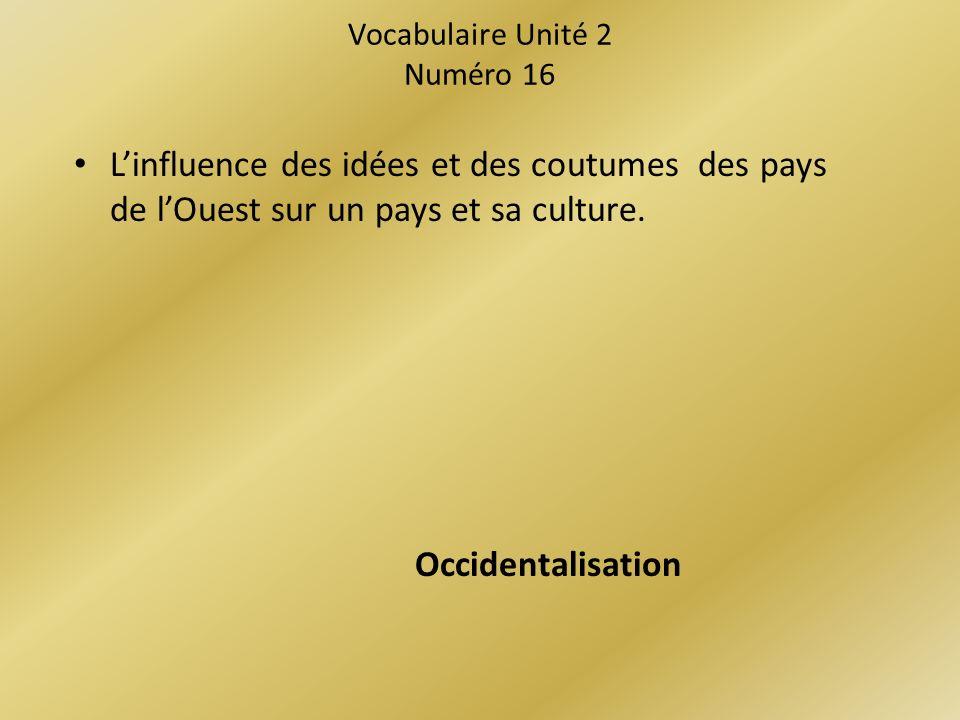 Vocabulaire Unité 2 Numéro 16 Linfluence des idées et des coutumes des pays de lOuest sur un pays et sa culture.