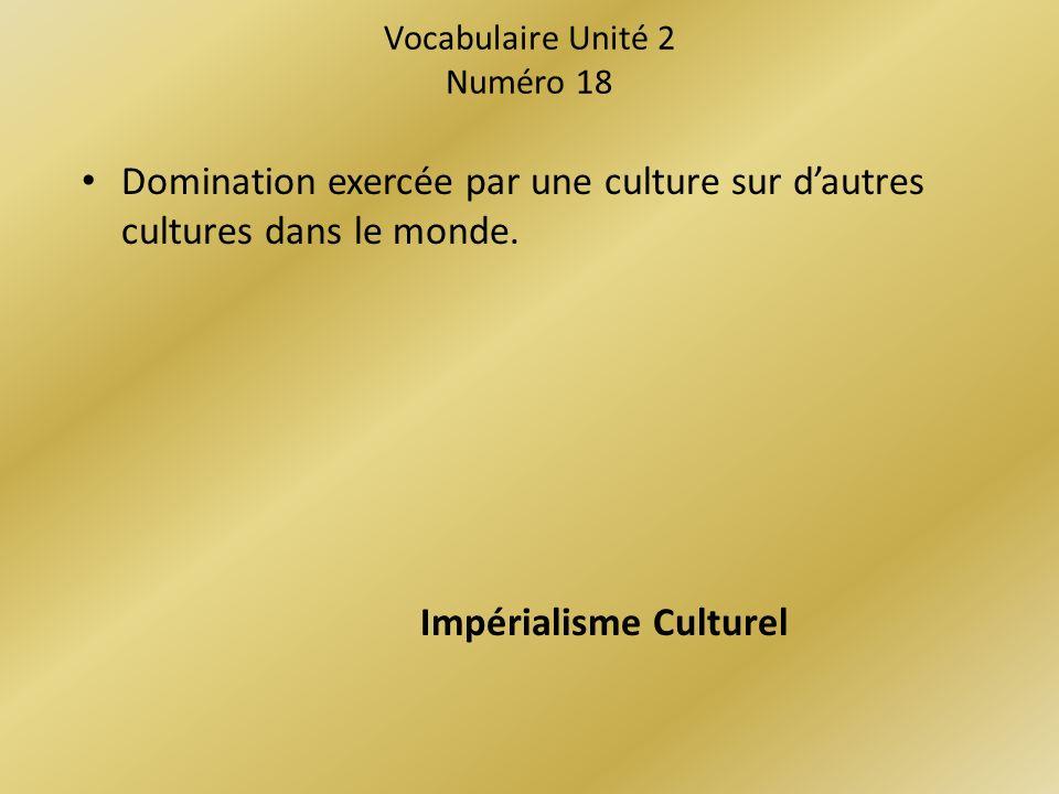 Vocabulaire Unité 2 Numéro 18 Domination exercée par une culture sur dautres cultures dans le monde.