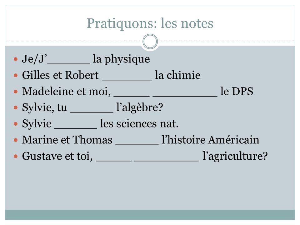 Pratiquons: les notes Je/J______ la physique Gilles et Robert _______ la chimie Madeleine et moi, _____ _________ le DPS Sylvie, tu ______ lalgèbre? S