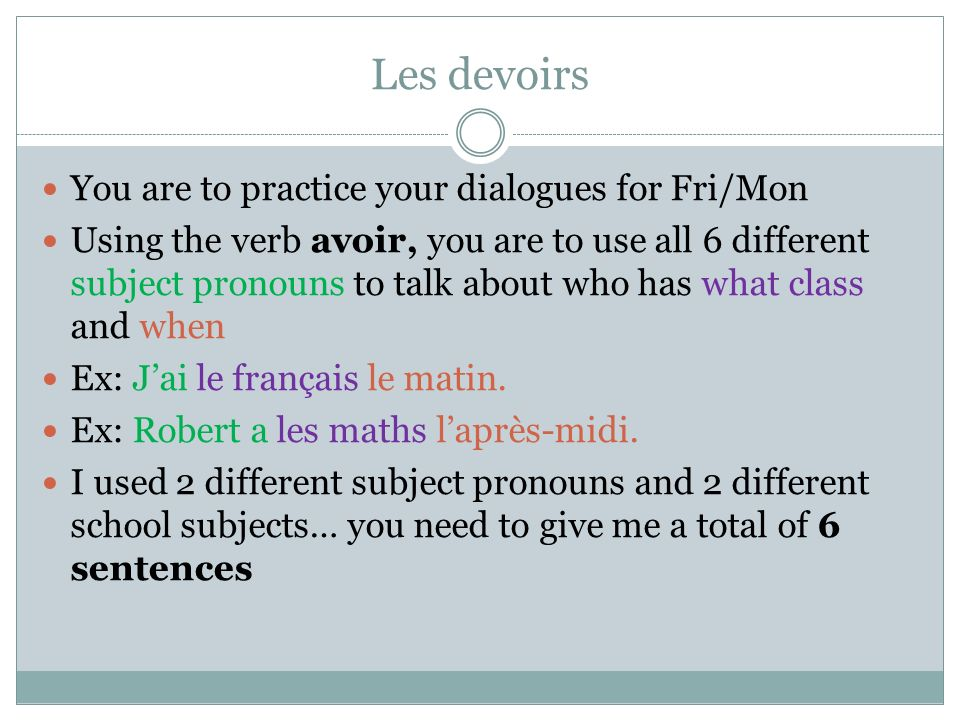 Les devoirs You are to practice your dialogues for Fri/Mon Using the verb avoir, you are to use all 6 different subject pronouns to talk about who has what class and when Ex: Jai le français le matin.