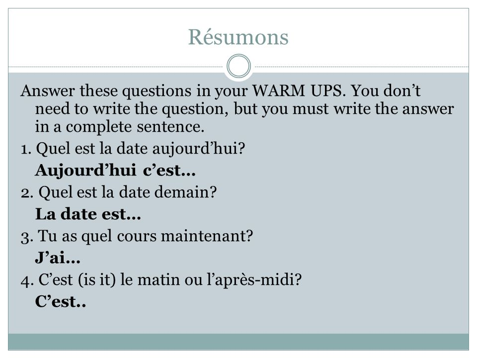 Résumons Answer these questions in your WARM UPS. You dont need to write the question, but you must write the answer in a complete sentence. 1. Quel e
