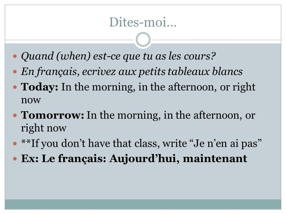Dites-moi… Quand (when) est-ce que tu as les cours? En français, ecrivez aux petits tableaux blancs Today: In the morning, in the afternoon, or right
