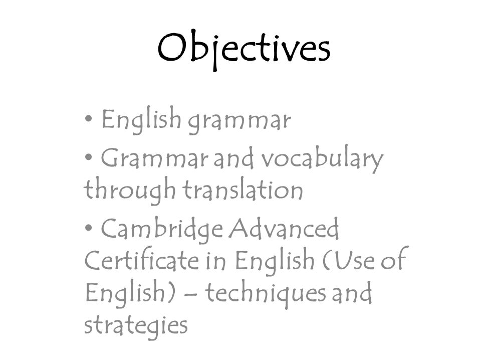 Objectives English grammar Grammar and vocabulary through translation Cambridge Advanced Certificate in English (Use of English) – techniques and strategies