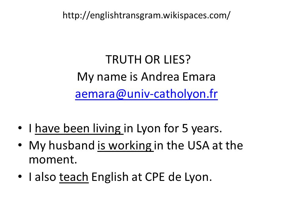 http://englishtransgram.wikispaces.com/ TRUTH OR LIES? My name is Andrea Emara aemara@univ-catholyon.fr I have been living in Lyon for 5 years. My hus