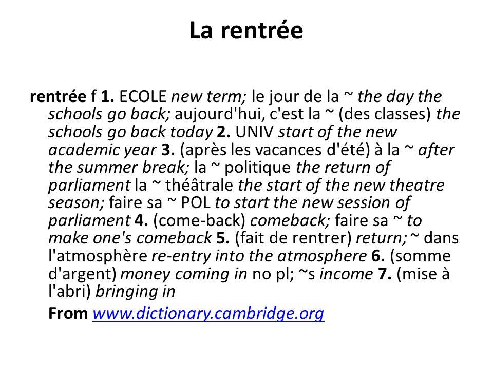 La rentrée rentrée f 1. ECOLE new term; le jour de la ~ the day the schools go back; aujourd'hui, c'est la ~ (des classes) the schools go back today 2