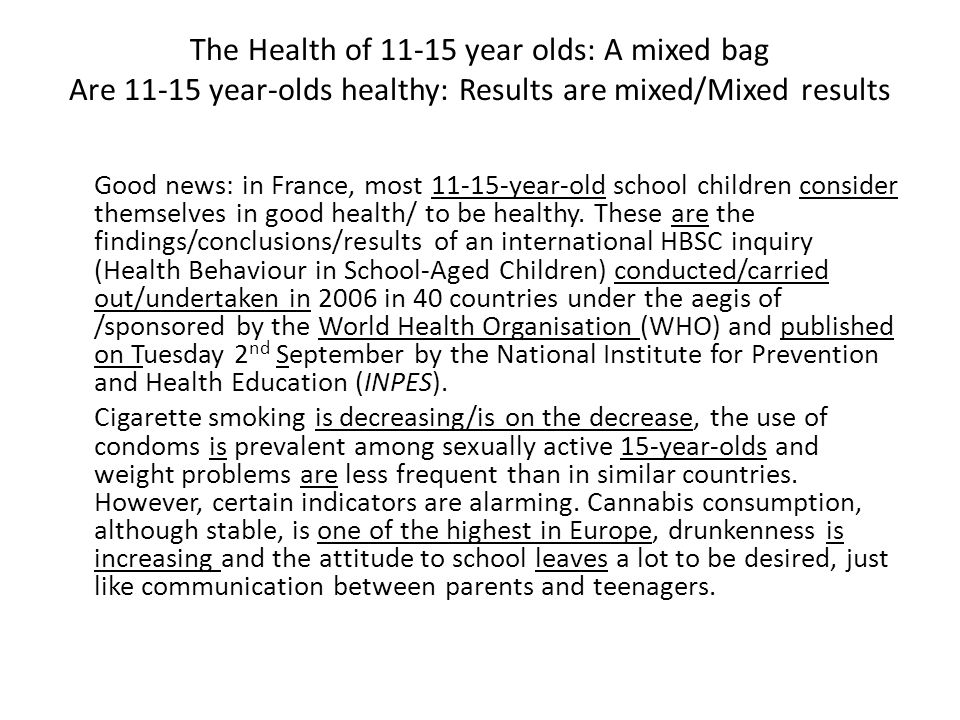 The Health of 11-15 year olds: A mixed bag Are 11-15 year-olds healthy: Results are mixed/Mixed results Good news: in France, most 11-15-year-old school children consider themselves in good health/ to be healthy.