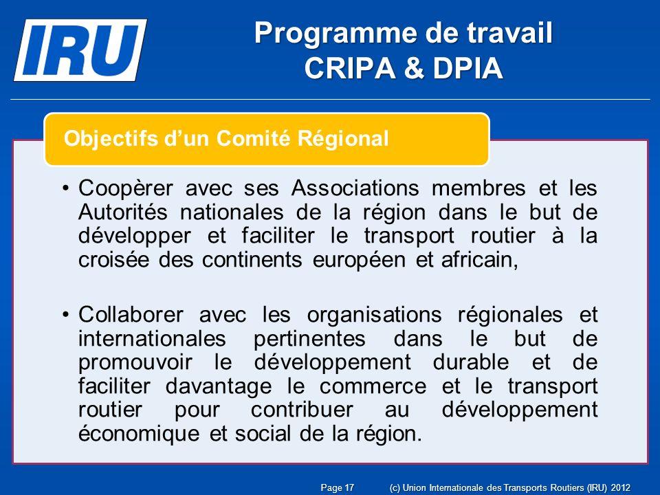 Page 17(c) Union Internationale des Transports Routiers (IRU) 2012 Coopèrer avec ses Associations membres et les Autorités nationales de la région dans le but de développer et faciliter le transport routier à la croisée des continents européen et africain, Collaborer avec les organisations régionales et internationales pertinentes dans le but de promouvoir le développement durable et de faciliter davantage le commerce et le transport routier pour contribuer au développement économique et social de la région.