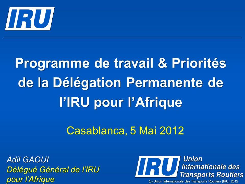 Programme de travail & Priorités de la Délégation Permanente de lIRU pour lAfrique (c) Union Internationale des Transports Routiers (IRU) 2012 Adil GAOUI Délégué Général de lIRU pour lAfrique Casablanca, 5 Mai 2012