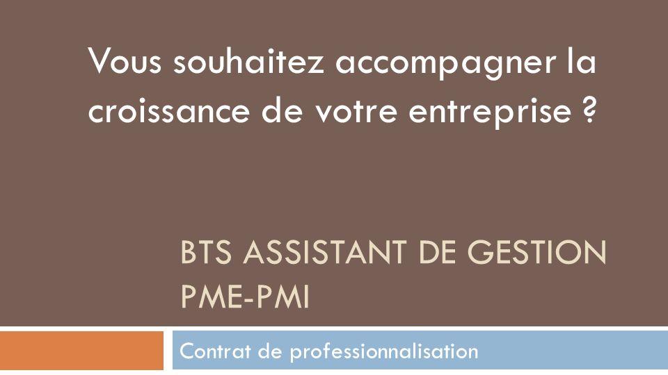 BTS assistant de gestion PME-PMI Le BTS assistant de gestion Le BTS assistant de gestion PME-PMI a pour but de former les collaborateurs de dirigeants de petites et moyennes entreprises qui seront capables de remplir des fonctions administratives et comptables aussi bien que commerciales.