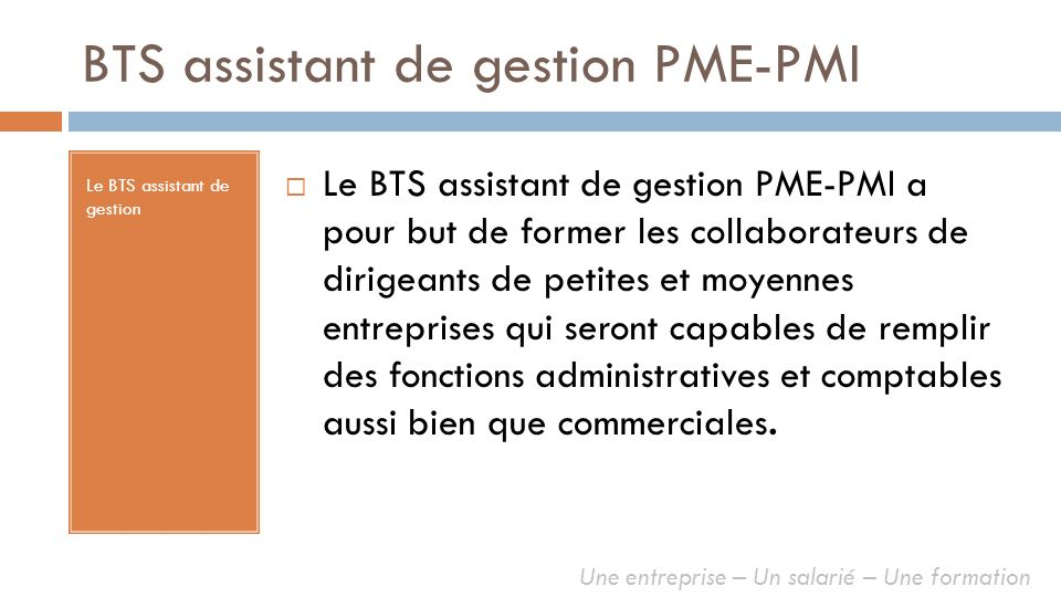 BTS assistant de gestion PME-PMI Le BTS assistant de gestion Le BTS assistant de gestion PME-PMI a pour but de former les collaborateurs de dirigeants