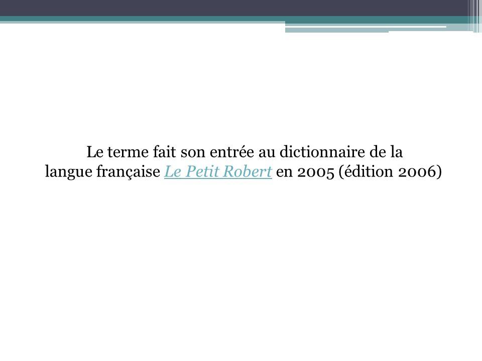 Le terme fait son entrée au dictionnaire de la langue française Le Petit Robert en 2005 (édition 2006)Le Petit Robert