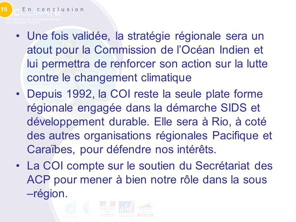 En conclusion Une fois validée, la stratégie régionale sera un atout pour la Commission de lOcéan Indien et lui permettra de renforcer son action sur la lutte contre le changement climatique Depuis 1992, la COI reste la seule plate forme régionale engagée dans la démarche SIDS et développement durable.