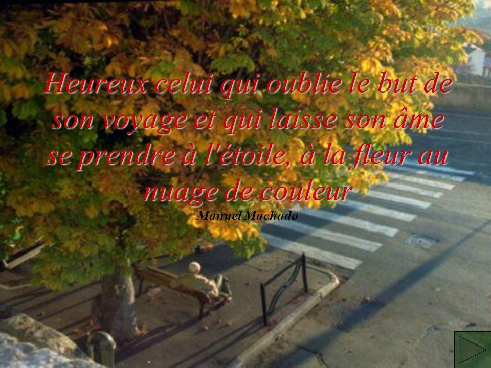 Heureux celui qui oublie le but de son voyage et qui laisse son âme se prendre à l étoile, à la fleur au nuage de couleur Heureux celui qui oublie le but de son voyage et qui laisse son âme se prendre à l étoile, à la fleur au nuage de couleur Manuel Machado