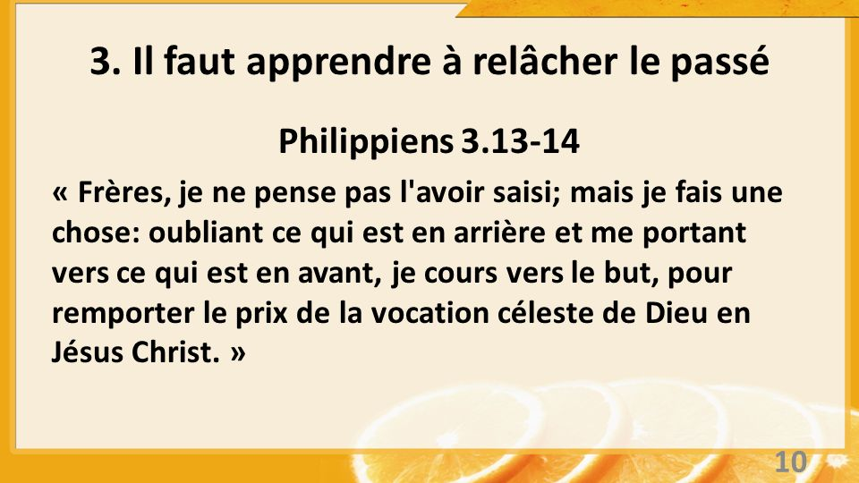3. Il faut apprendre à relâcher le passé Philippiens 3.13-14 « Frères, je ne pense pas l'avoir saisi; mais je fais une chose: oubliant ce qui est en a