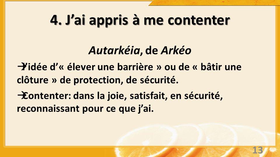 4. Jai appris à me contenter Autarkéia, de Arkéo lidée d« élever une barrière » ou de « bâtir une clôture » de protection, de sécurité. Contenter: dan