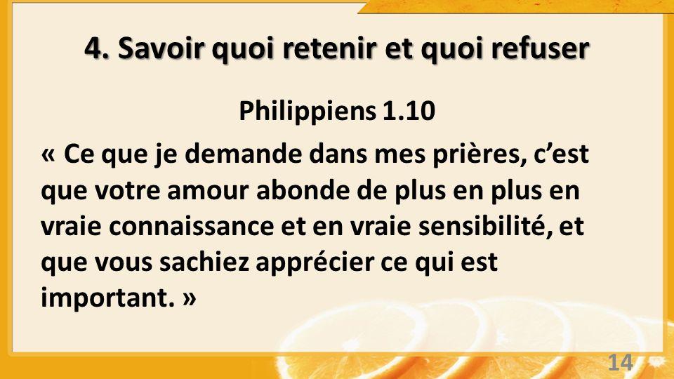 4. Savoir quoi retenir et quoi refuser Philippiens 1.10 « Ce que je demande dans mes prières, cest que votre amour abonde de plus en plus en vraie con