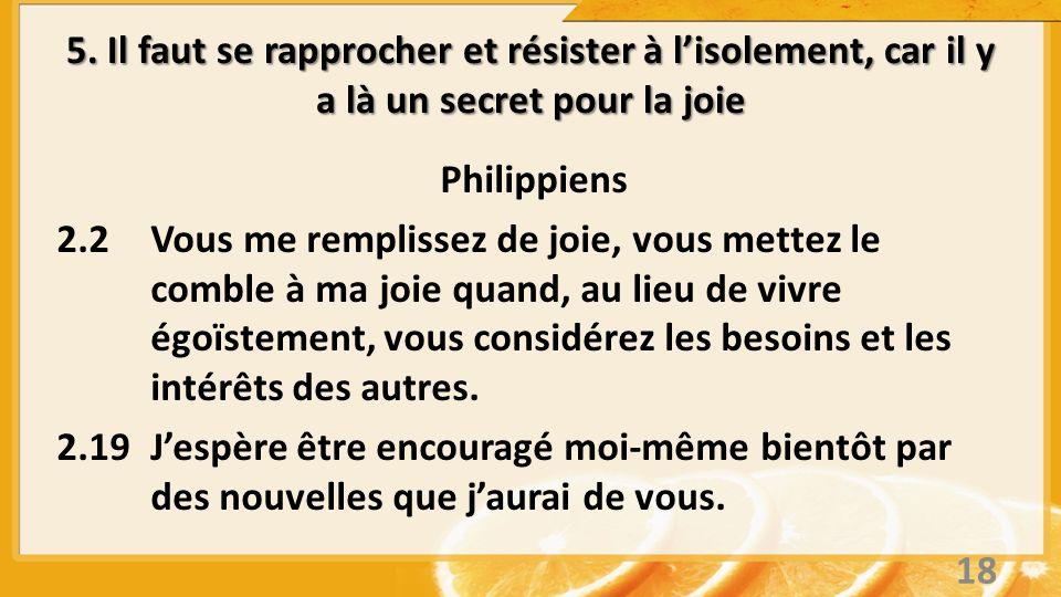 5. Il faut se rapprocher et résister à lisolement, car il y a là un secret pour la joie Philippiens 2.2Vous me remplissez de joie, vous mettez le comb