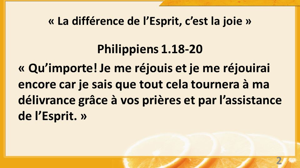 « La différence de lEsprit, cest la joie » Philippiens 2.13, 17-18 ( version Le Message) « Car cest Dieu qui opère en vous le vouloir et le faire selon ses plans de bonté (selon ses desseins merveilleux) et même si je suis emprisonné et que ma vie est menacée, je suis dans la joie et je me réjouis avec vous tous.
