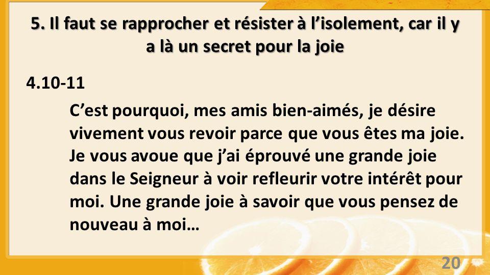 5. Il faut se rapprocher et résister à lisolement, car il y a là un secret pour la joie 4.10-11 Cest pourquoi, mes amis bien-aimés, je désire vivement