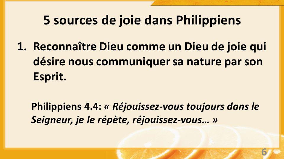 5 sources de joie dans Philippiens 1.Reconnaître Dieu comme un Dieu de joie qui désire nous communiquer sa nature par son Esprit. Philippiens 4.4: « R