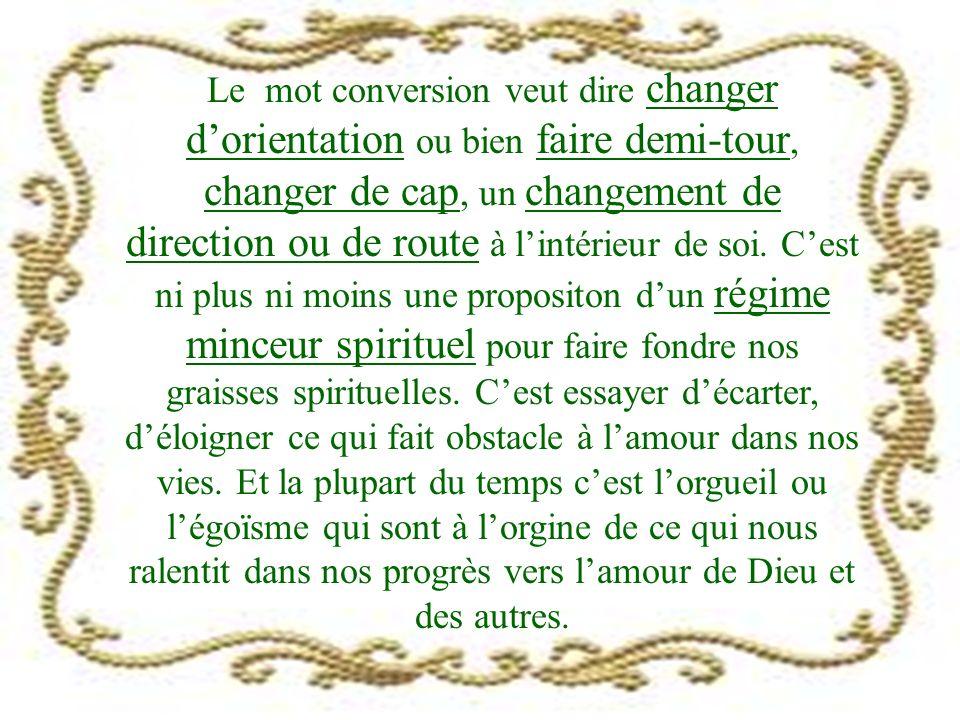 Le mot conversion veut dire changer dorientation ou bien faire demi-tour, changer de cap, un changement de direction ou de route à lintérieur de soi.