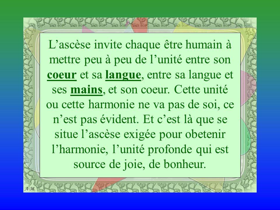 Lascèse invite chaque être humain à mettre peu à peu de lunité entre son coeur et sa langue, entre sa langue et ses mains, et son coeur.