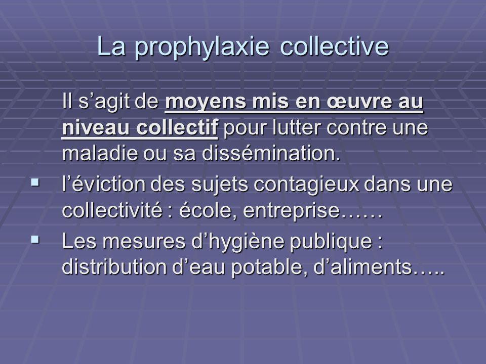 La prophylaxie collective Il sagit de moyens mis en œuvre au niveau collectif pour lutter contre une maladie ou sa dissémination. léviction des sujets