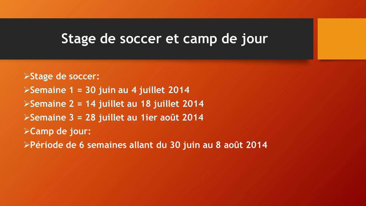 Stage de soccer et camp de jour Stage de soccer: Semaine 1 = 30 juin au 4 juillet 2014 Semaine 2 = 14 juillet au 18 juillet 2014 Semaine 3 = 28 juille