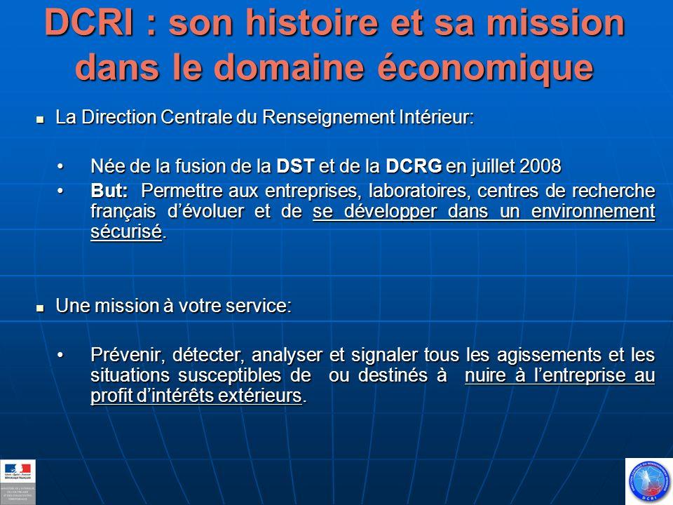 DCRI : son histoire et sa mission dans le domaine économique La Direction Centrale du Renseignement Intérieur: La Direction Centrale du Renseignement Intérieur: Née de la fusion de la DST et de la DCRG en juillet 2008Née de la fusion de la DST et de la DCRG en juillet 2008 But: Permettre aux entreprises, laboratoires, centres de recherche français dévoluer et de se développer dans un environnement sécurisé.But: Permettre aux entreprises, laboratoires, centres de recherche français dévoluer et de se développer dans un environnement sécurisé.
