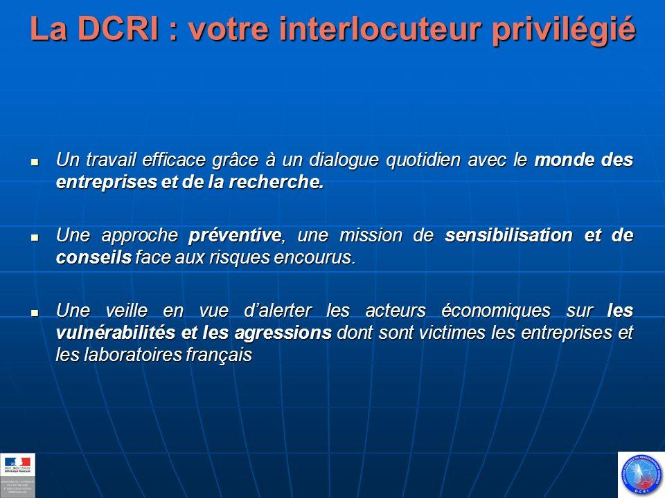 La DCRI : votre interlocuteur privilégié Un travail efficace grâce à un dialogue quotidien avec le monde des entreprises et de la recherche.