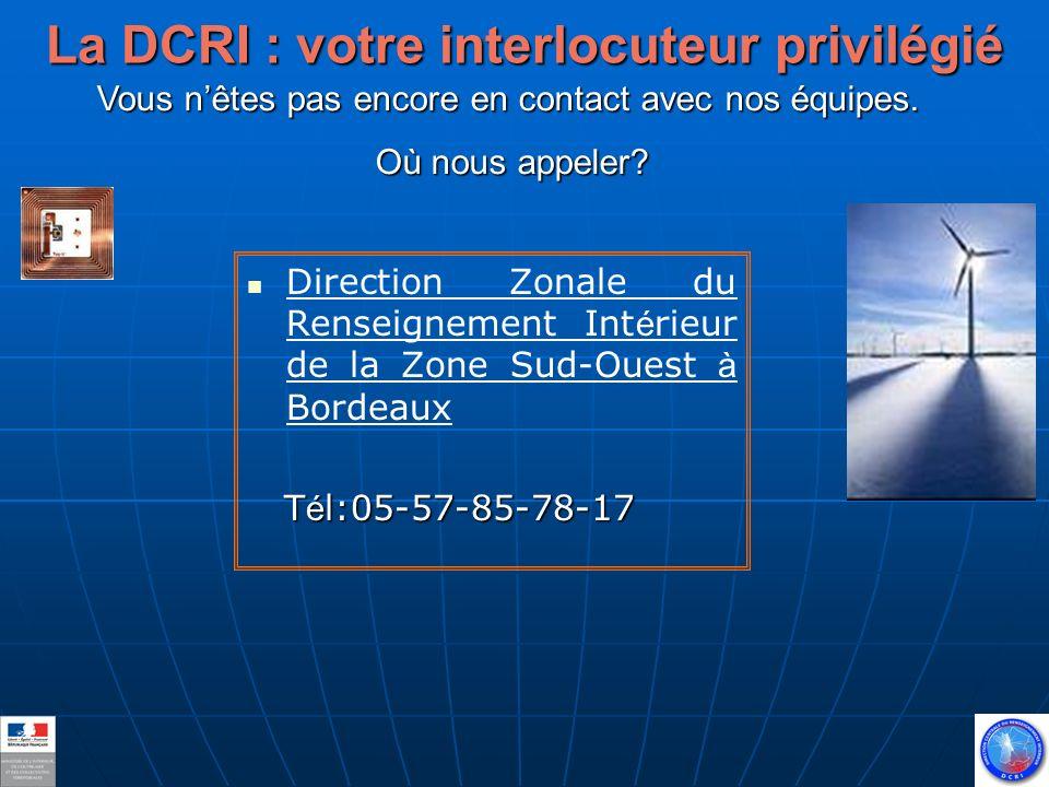 La DCRI : votre interlocuteur privilégié Direction Zonale du Renseignement Int é rieur de la Zone Sud-Ouest à Bordeaux T é l:05-57-85-78-17 T é l:05-57-85-78-17 Vous nêtes pas encore en contact avec nos équipes.