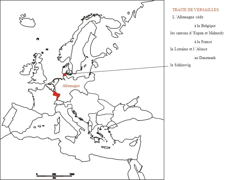 TRAITE DE VERSAILLES L Allemagne cède à la Belgique les cantons d Eupen et Malmedy à la France la Lorraine et l Alsace au Danemark le Schleswig Allema