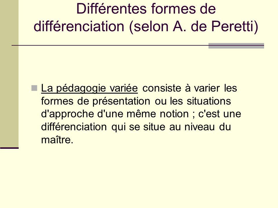 Différentes formes de différenciation (selon A. de Peretti) La pédagogie variée consiste à varier les formes de présentation ou les situations d'appro