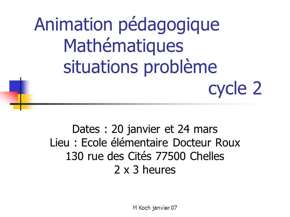M Koch janvier 07 Animation pédagogique Mathématiques situations problème cycle 2 Dates : 20 janvier et 24 mars Lieu : Ecole élémentaire Docteur Roux 130 rue des Cités 77500 Chelles 2 x 3 heures