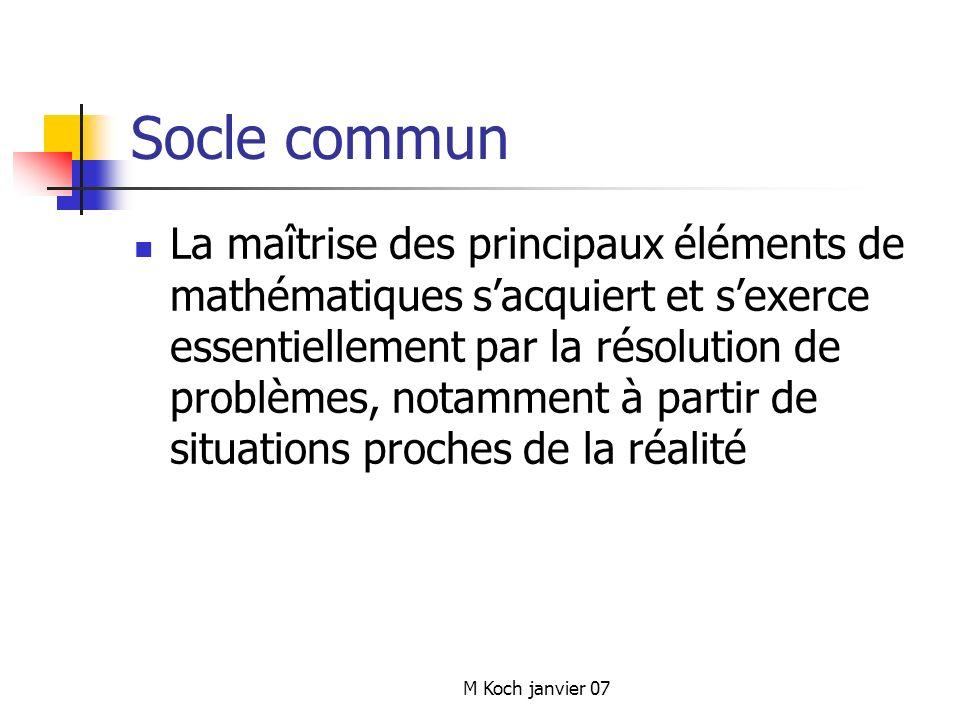 M Koch janvier 07 Socle commun La maîtrise des principaux éléments de mathématiques sacquiert et sexerce essentiellement par la résolution de problèmes, notamment à partir de situations proches de la réalité