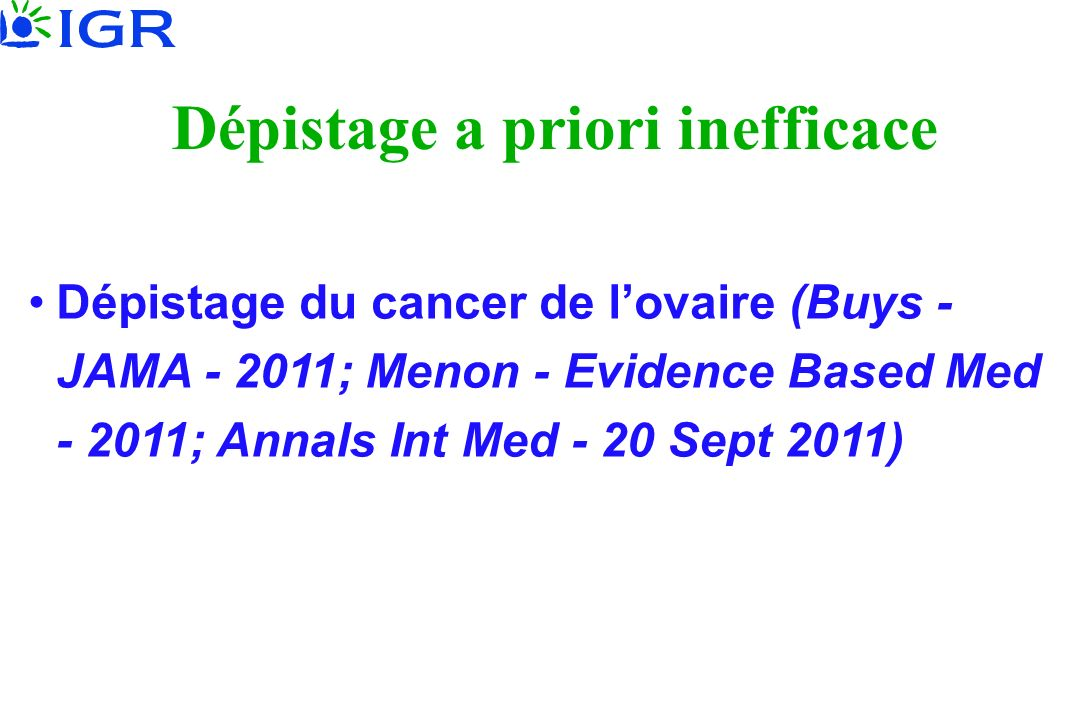 Dépistage a priori inefficace Dépistage du cancer de lovaire (Buys - JAMA - 2011; Menon - Evidence Based Med - 2011; Annals Int Med - 20 Sept 2011)