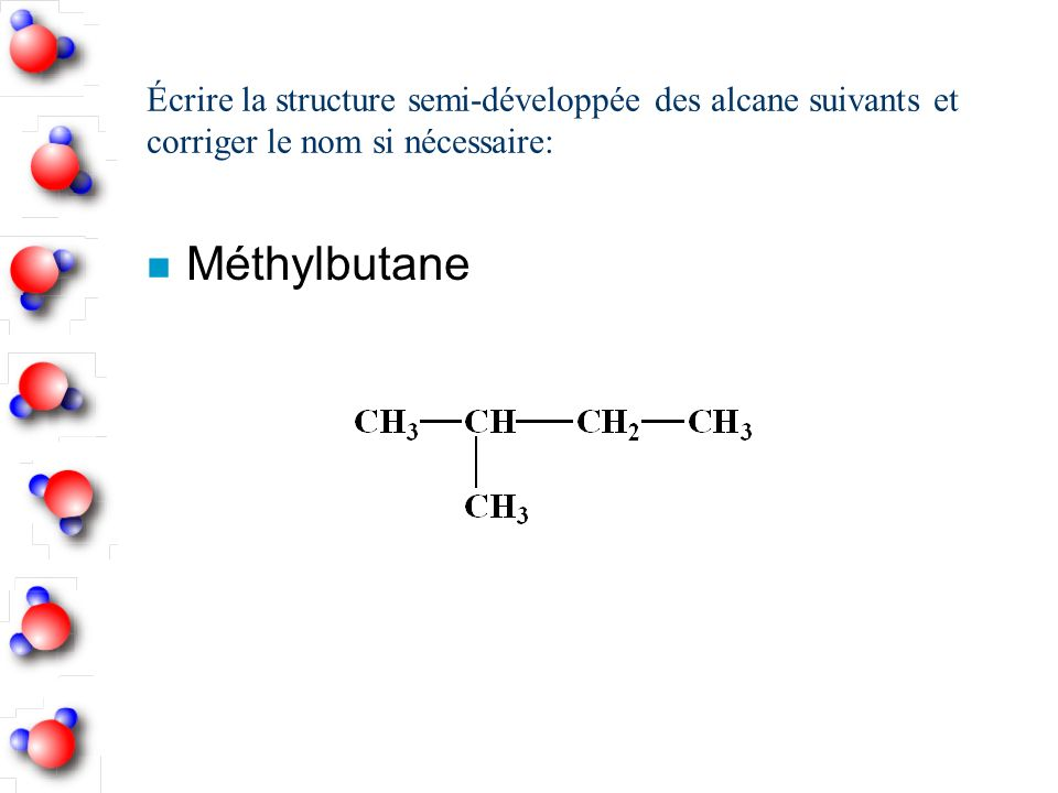 Écrire la structure semi-développée des alcane suivants et corriger le nom si nécessaire: n Méthylbutane