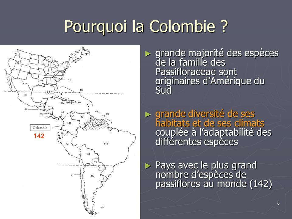 6 Pourquoi la Colombie ? grande majorité des espèces de la famille des Passifloraceae sont originaires dAmérique du Sud grande majorité des espèces de