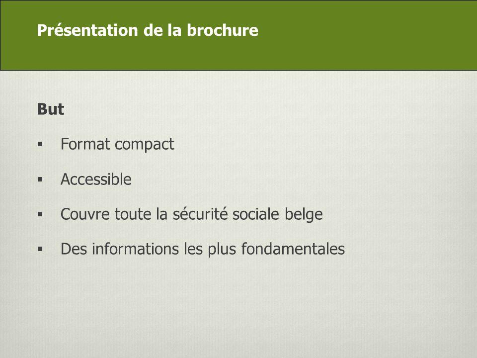 DG Appui stratégique But Format compact Accessible Couvre toute la sécurité sociale belge Des informations les plus fondamentales Présentation de la brochure