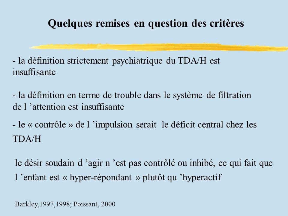 Quelques remises en question des critères - la définition strictement psychiatrique du TDA/H est insuffisante - la définition en terme de trouble dans le système de filtration de l attention est insuffisante - le « contrôle » de l impulsion serait le déficit central chez les TDA/H le désir soudain d agir n est pas contrôlé ou inhibé, ce qui fait que l enfant est « hyper-répondant » plutôt qu hyperactif Barkley,1997,1998; Poissant, 2000