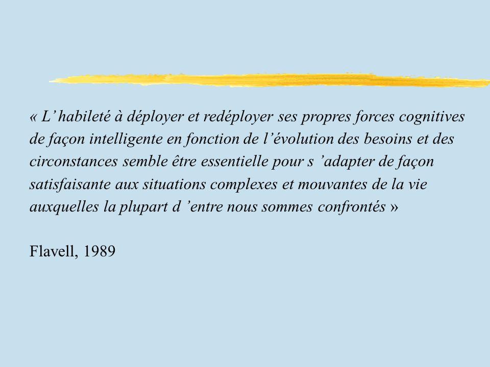 « L habileté à déployer et redéployer ses propres forces cognitives de façon intelligente en fonction de lévolution des besoins et des circonstances semble être essentielle pour s adapter de façon satisfaisante aux situations complexes et mouvantes de la vie auxquelles la plupart d entre nous sommes confrontés » Flavell, 1989