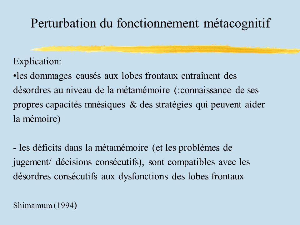 Perturbation du fonctionnement métacognitif Explication: les dommages causés aux lobes frontaux entraînent des désordres au niveau de la métamémoire (:connaissance de ses propres capacités mnésiques & des stratégies qui peuvent aider la mémoire) - les déficits dans la métamémoire (et les problèmes de jugement/ décisions consécutifs), sont compatibles avec les désordres consécutifs aux dysfonctions des lobes frontaux Shimamura (1994 )