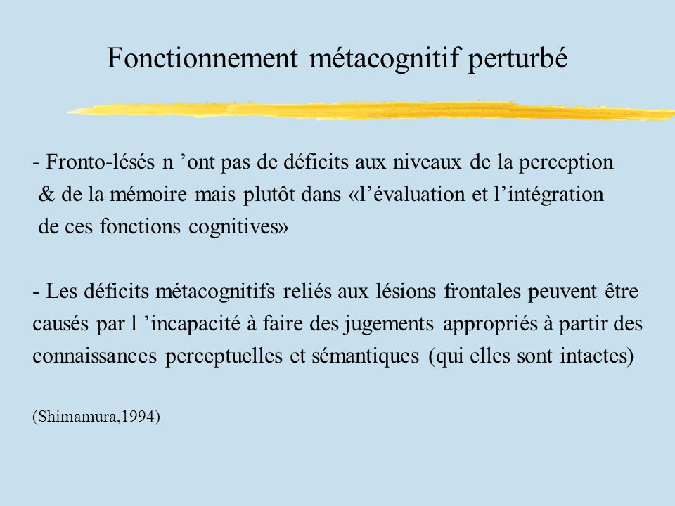 Fonctionnement métacognitif perturbé - Fronto-lésés n ont pas de déficits aux niveaux de la perception & de la mémoire mais plutôt dans «lévaluation et lintégration de ces fonctions cognitives» - Les déficits métacognitifs reliés aux lésions frontales peuvent être causés par l incapacité à faire des jugements appropriés à partir des connaissances perceptuelles et sémantiques (qui elles sont intactes) (Shimamura,1994)