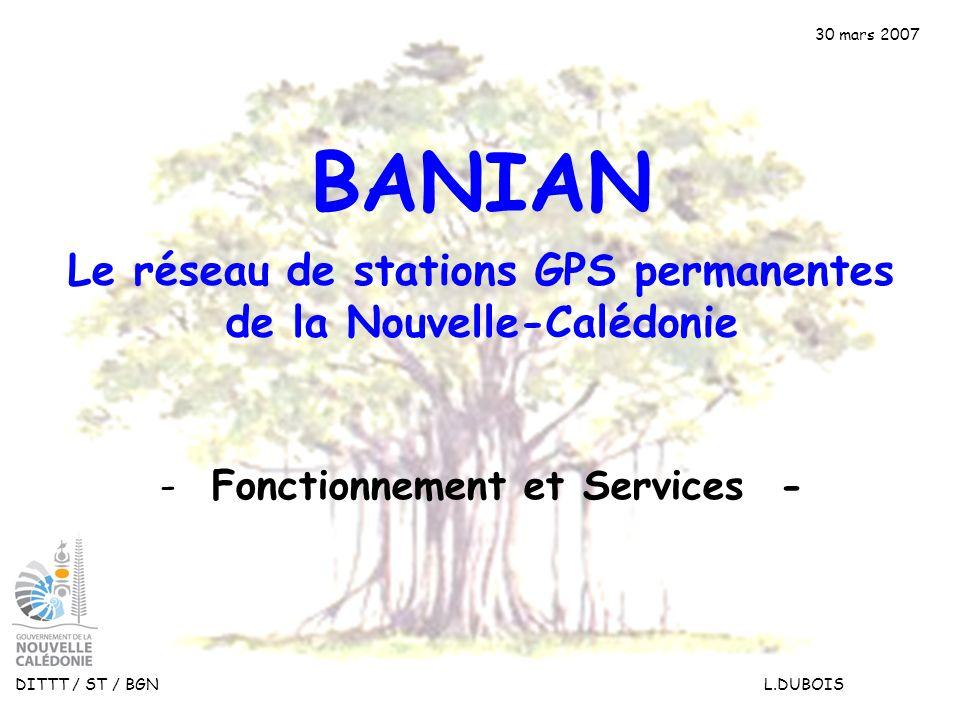30 mars 2007 DITTT / ST / BGN L.DUBOIS Le réseau de stations GPS permanentes de la Nouvelle-Calédonie BANIAN - Fonctionnement et Services -