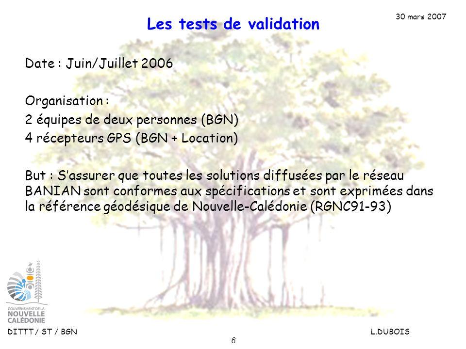 30 mars 2007 DITTT / ST / BGN L.DUBOIS 6 Les tests de validation Date : Juin/Juillet 2006 Organisation : 2 équipes de deux personnes (BGN) 4 récepteur